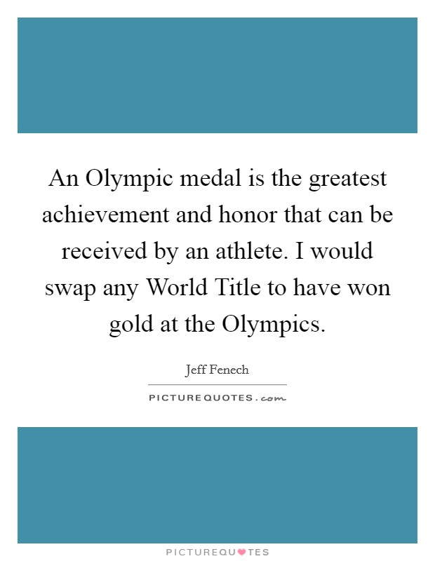An Olympic medal is the greatest achievement and honor that can be received by an athlete. I would swap any World Title to have won gold at the Olympics Picture Quote #1