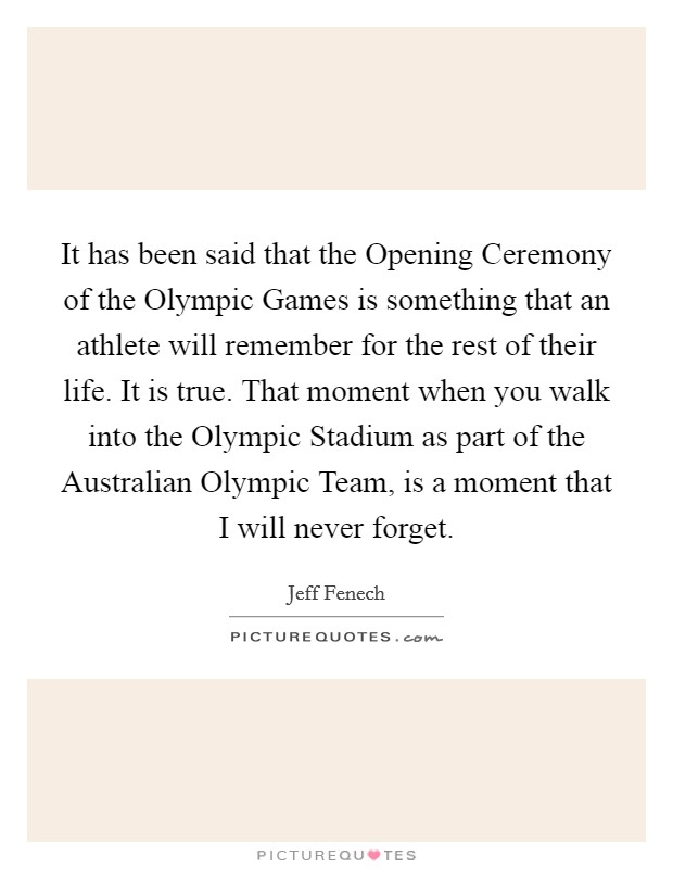 It has been said that the Opening Ceremony of the Olympic Games is something that an athlete will remember for the rest of their life. It is true. That moment when you walk into the Olympic Stadium as part of the Australian Olympic Team, is a moment that I will never forget Picture Quote #1