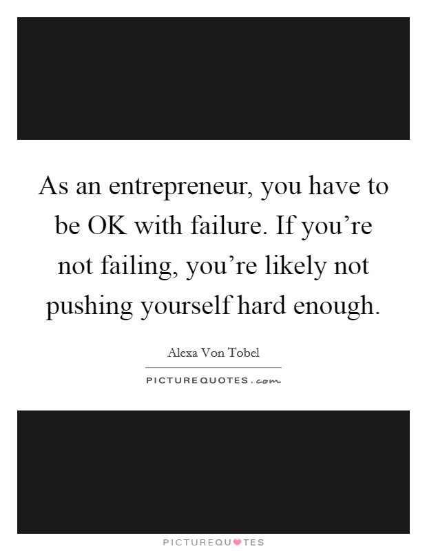 As an entrepreneur, you have to be OK with failure. If you're not failing, you're likely not pushing yourself hard enough Picture Quote #1