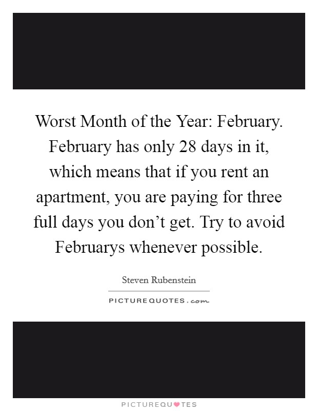 Worst Month of the Year: February. February has only 28 days in it, which means that if you rent an apartment, you are paying for three full days you don't get. Try to avoid Februarys whenever possible Picture Quote #1