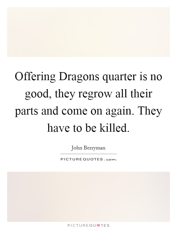 Offering Dragons quarter is no good, they regrow all their parts and come on again. They have to be killed Picture Quote #1