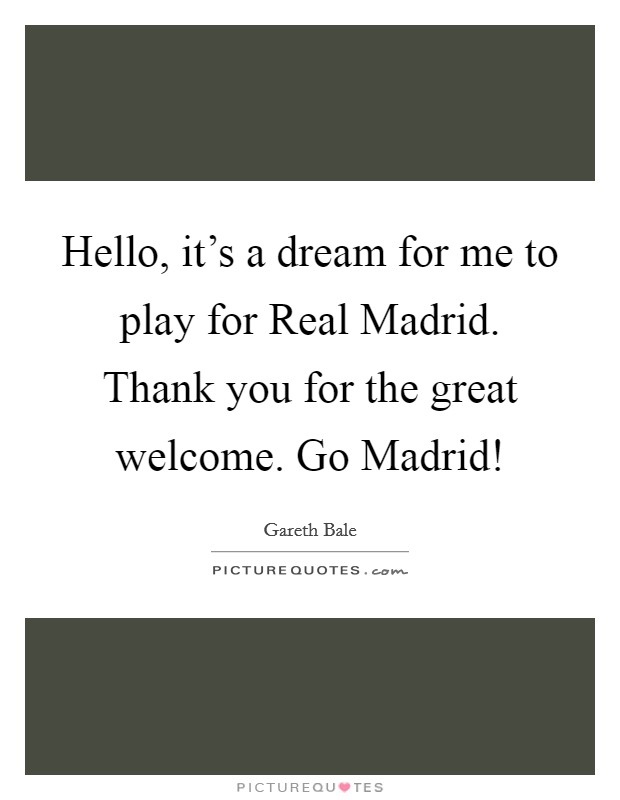 Hello, it's a dream for me to play for Real Madrid. Thank you for the great welcome. Go Madrid! Picture Quote #1