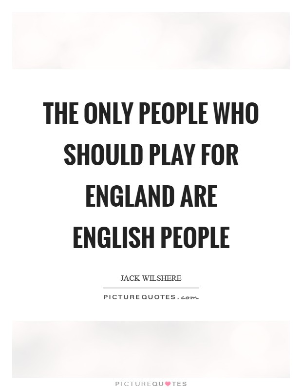 The only people who should play for England are English people Picture Quote #1