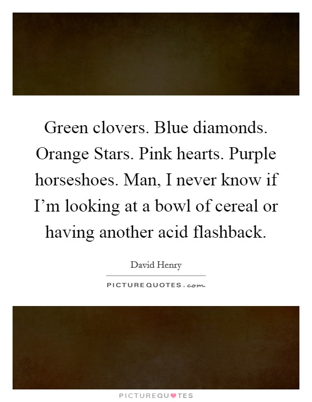 Green clovers. Blue diamonds. Orange Stars. Pink hearts. Purple horseshoes. Man, I never know if I'm looking at a bowl of cereal or having another acid flashback Picture Quote #1