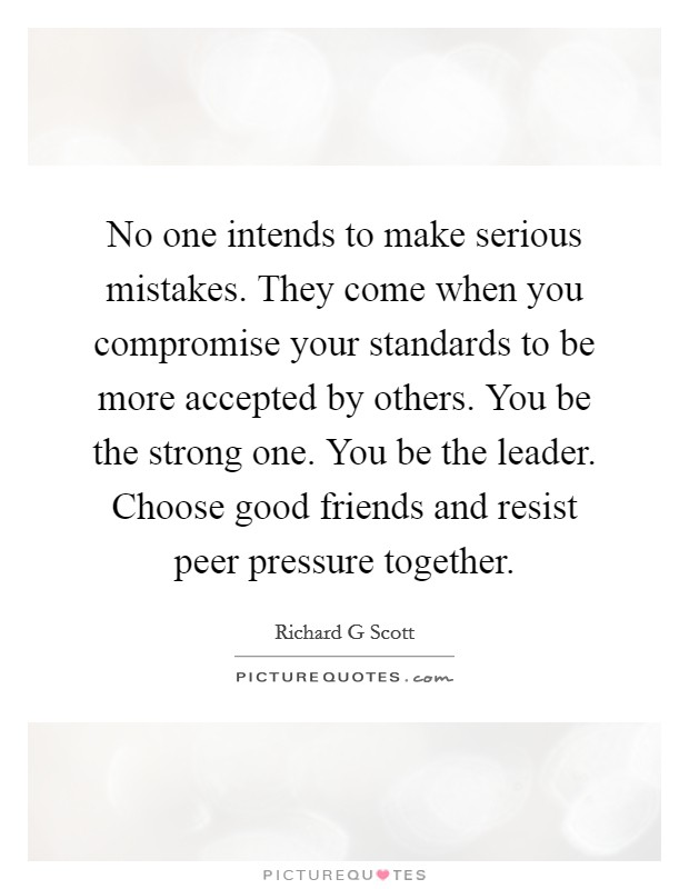 No one intends to make serious mistakes. They come when you compromise your standards to be more accepted by others. You be the strong one. You be the leader. Choose good friends and resist peer pressure together Picture Quote #1