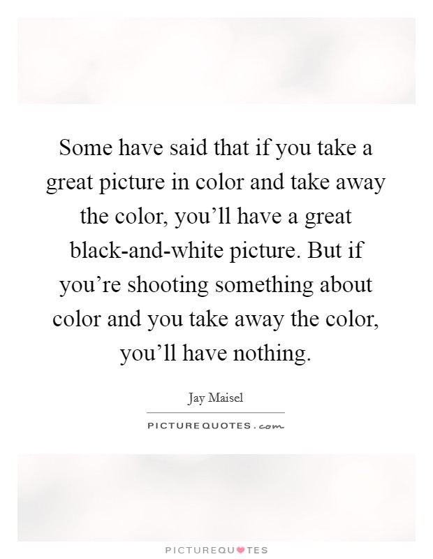 Some have said that if you take a great picture in color and take away the color, you'll have a great black-and-white picture. But if you're shooting something about color and you take away the color, you'll have nothing Picture Quote #1