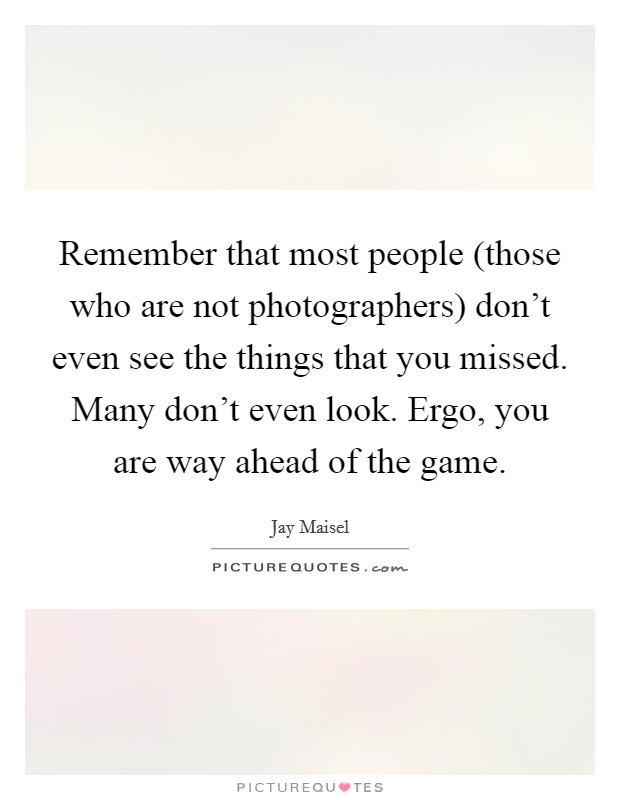 Remember that most people (those who are not photographers) don't even see the things that you missed. Many don't even look. Ergo, you are way ahead of the game Picture Quote #1
