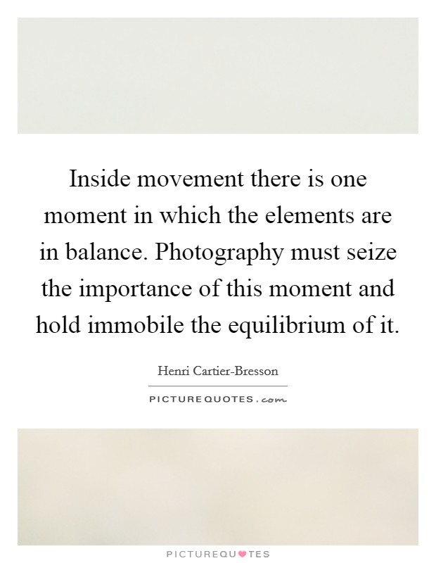 Inside movement there is one moment in which the elements are in balance. Photography must seize the importance of this moment and hold immobile the equilibrium of it Picture Quote #1