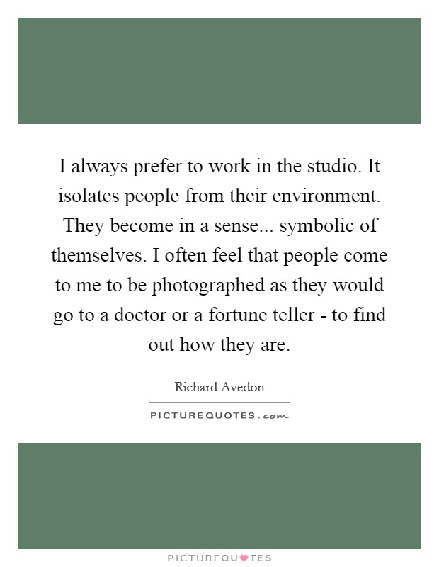 I always prefer to work in the studio. It isolates people from their environment. They become in a sense... symbolic of themselves. I often feel that people come to me to be photographed as they would go to a doctor or a fortune teller - to find out how they are Picture Quote #1