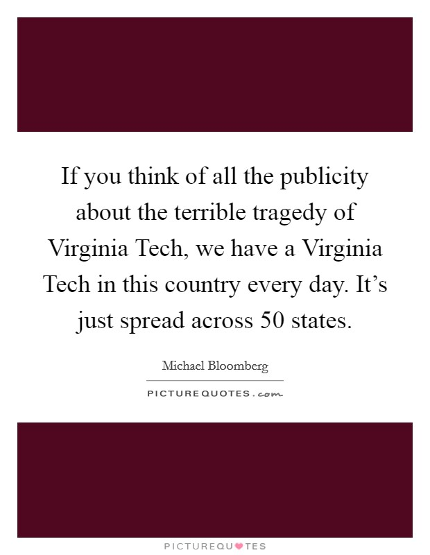 If you think of all the publicity about the terrible tragedy of Virginia Tech, we have a Virginia Tech in this country every day. It's just spread across 50 states Picture Quote #1