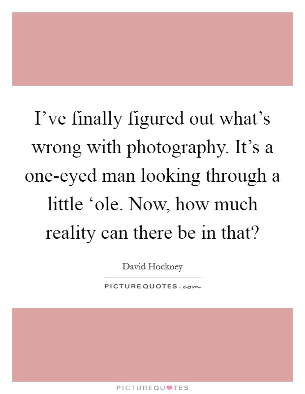 I've finally figured out what's wrong with photography. It's a one-eyed man looking through a little 'ole. Now, how much reality can there be in that? Picture Quote #1