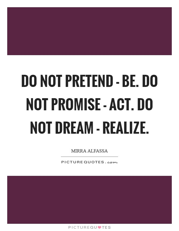 Do not pretend - be. Do not promise - act. Do not dream - realize Picture Quote #1