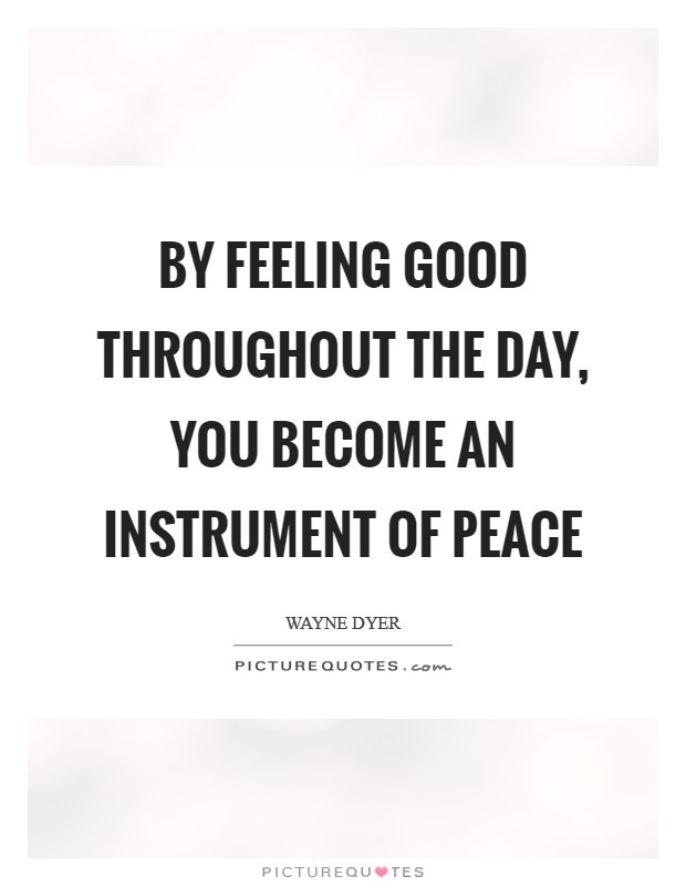 By Feeling Good Throughout the Day, you Become an Instrument of Peace Picture Quote #1