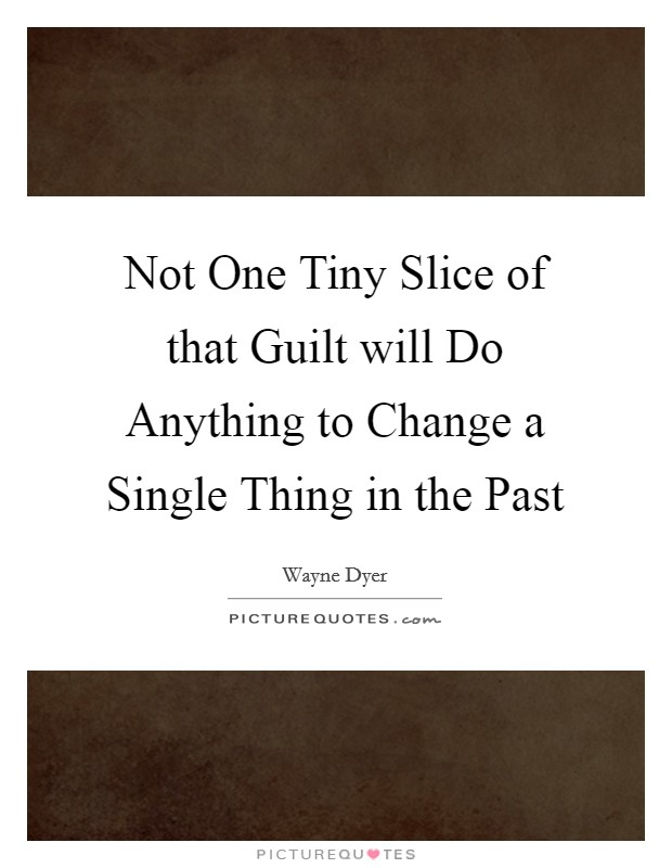 Not One Tiny Slice of that Guilt will Do Anything to Change a Single Thing in the Past Picture Quote #1