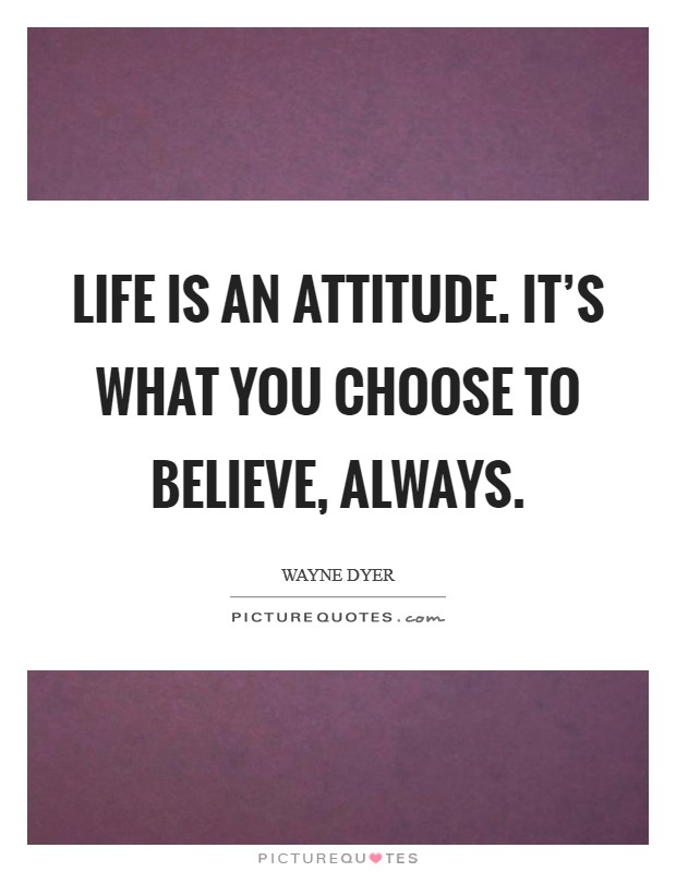 Life is an Attitude. It's what you Choose to Believe, ALWAYS Picture Quote #1