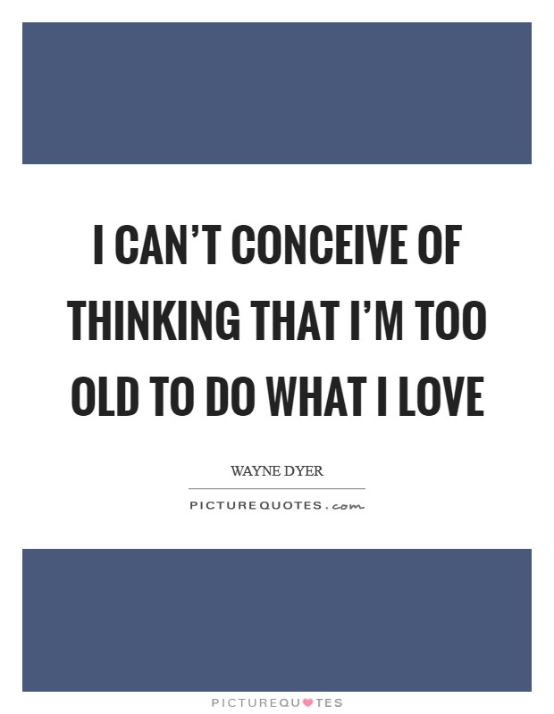 I Can't Conceive of Thinking that I'm Too Old to Do What I Love Picture Quote #1