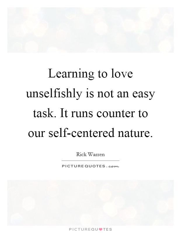 Learning to love unselfishly is not an easy task. It runs counter to our self-centered nature Picture Quote #1