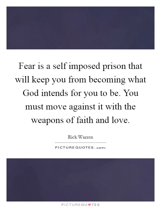 Fear is a self imposed prison that will keep you from becoming what God intends for you to be. You must move against it with the weapons of faith and love Picture Quote #1