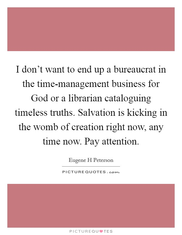 I don't want to end up a bureaucrat in the time-management business for God or a librarian cataloguing timeless truths. Salvation is kicking in the womb of creation right now, any time now. Pay attention Picture Quote #1