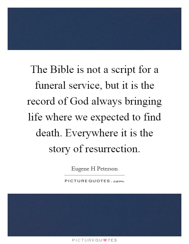The Bible is not a script for a funeral service, but it is the record of God always bringing life where we expected to find death. Everywhere it is the story of resurrection Picture Quote #1
