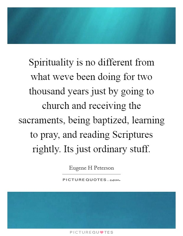 Spirituality is no different from what weve been doing for two thousand years just by going to church and receiving the sacraments, being baptized, learning to pray, and reading Scriptures rightly. Its just ordinary stuff Picture Quote #1