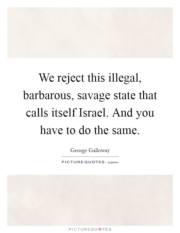 We reject this illegal, barbarous, savage state that calls itself Israel. And you have to do the same Picture Quote #1