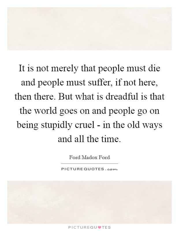 It is not merely that people must die and people must suffer, if not here, then there. But what is dreadful is that the world goes on and people go on being stupidly cruel - in the old ways and all the time Picture Quote #1