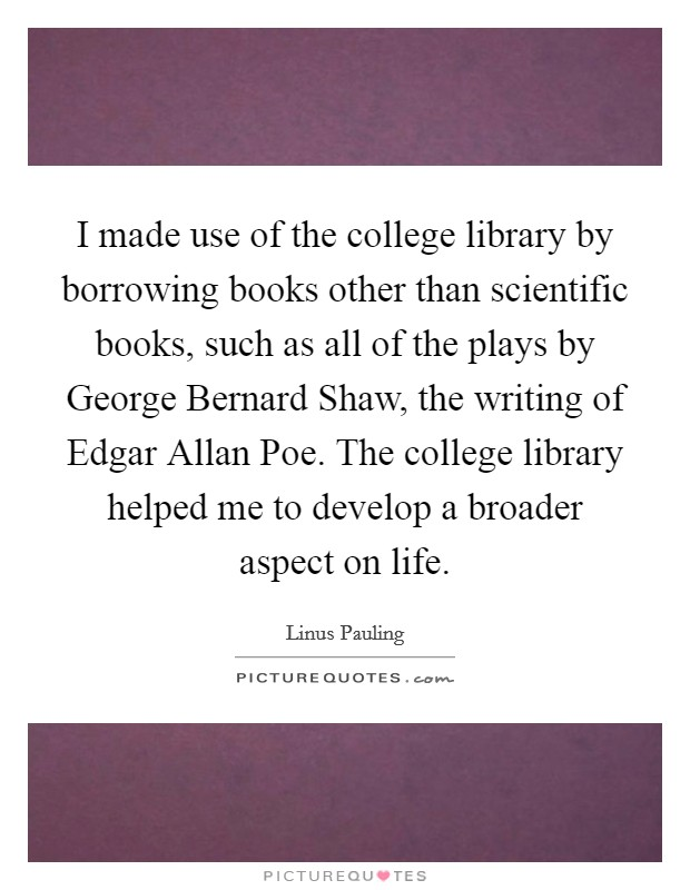 I made use of the college library by borrowing books other than scientific books, such as all of the plays by George Bernard Shaw, the writing of Edgar Allan Poe. The college library helped me to develop a broader aspect on life Picture Quote #1
