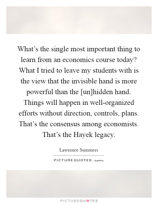 What's the single most important thing to learn from an economics course today? What I tried to leave my students with is the view that the invisible hand is more powerful than the [un]hidden hand. Things will happen in well-organized efforts without direction, controls, plans. That's the consensus among economists. That's the Hayek legacy Picture Quote #1