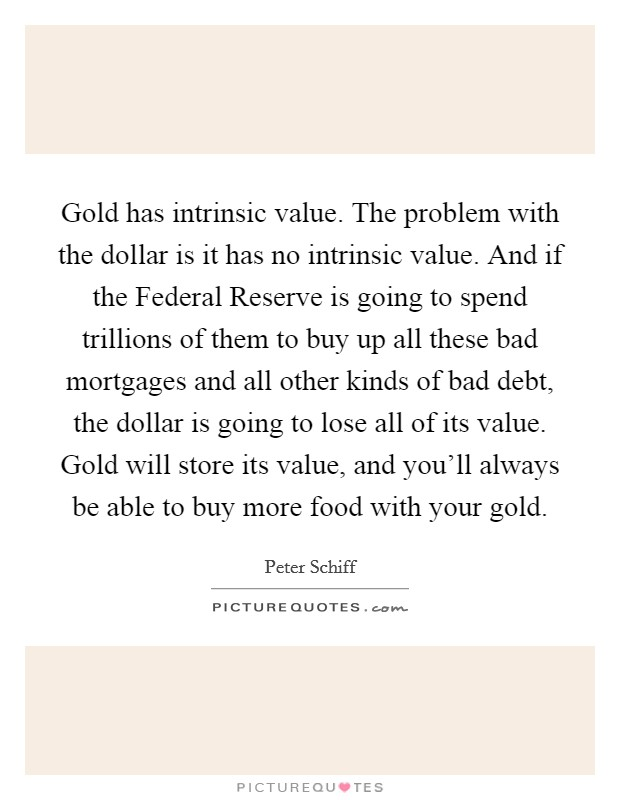 Gold has intrinsic value. The problem with the dollar is it has no intrinsic value. And if the Federal Reserve is going to spend trillions of them to buy up all these bad mortgages and all other kinds of bad debt, the dollar is going to lose all of its value. Gold will store its value, and you'll always be able to buy more food with your gold Picture Quote #1