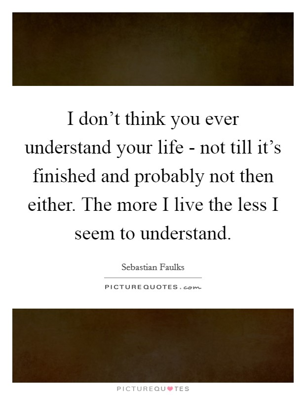 I don't think you ever understand your life - not till it's finished and probably not then either. The more I live the less I seem to understand Picture Quote #1