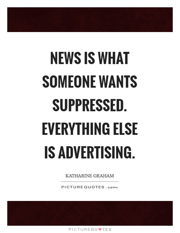 News is what someone wants suppressed. Everything else is advertising Picture Quote #1