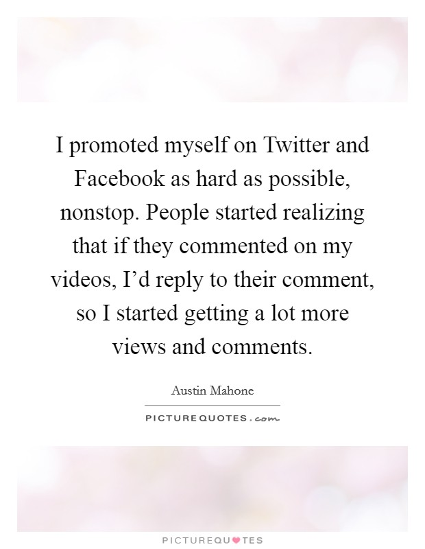 I promoted myself on Twitter and Facebook as hard as possible, nonstop. People started realizing that if they commented on my videos, I'd reply to their comment, so I started getting a lot more views and comments Picture Quote #1