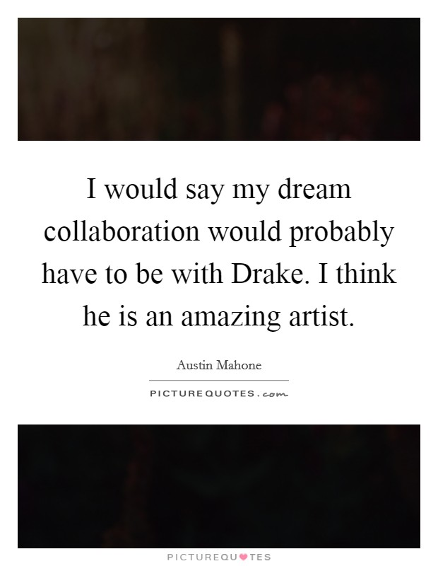 I would say my dream collaboration would probably have to be with Drake. I think he is an amazing artist Picture Quote #1
