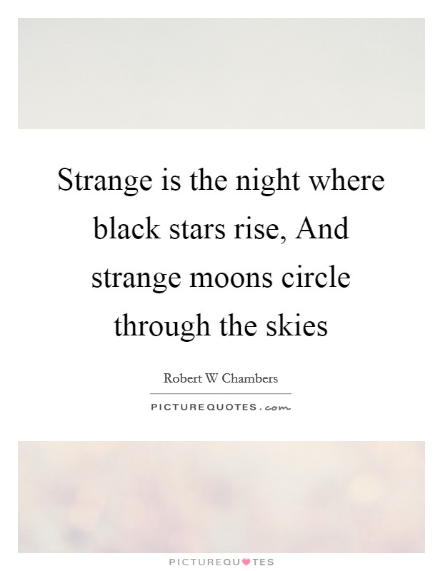 Strange is the night where black stars rise, And strange moons circle through the skies Picture Quote #1