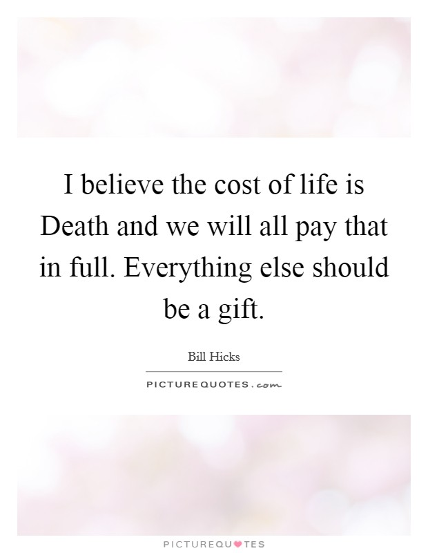 I believe the cost of life is Death and we will all pay that in full. Everything else should be a gift Picture Quote #1