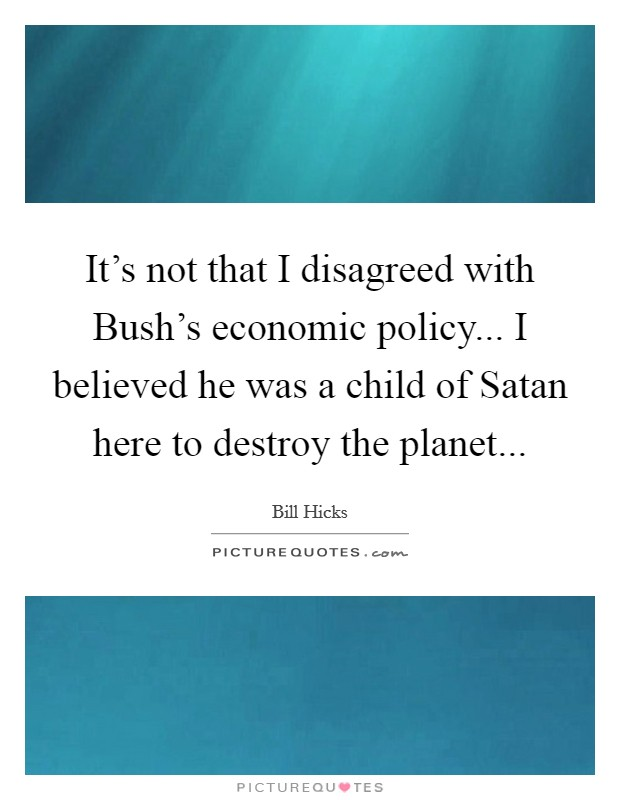It's not that I disagreed with Bush's economic policy... I believed he was a child of Satan here to destroy the planet Picture Quote #1