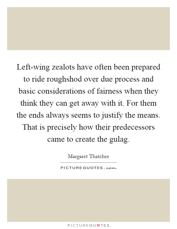 Left-wing zealots have often been prepared to ride roughshod over due process and basic considerations of fairness when they think they can get away with it. For them the ends always seems to justify the means. That is precisely how their predecessors came to create the gulag Picture Quote #1