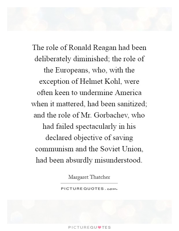The role of Ronald Reagan had been deliberately diminished; the role of the Europeans, who, with the exception of Helmet Kohl, were often keen to undermine America when it mattered, had been sanitized; and the role of Mr. Gorbachev, who had failed spectacularly in his declared objective of saving communism and the Soviet Union, had been absurdly misunderstood Picture Quote #1