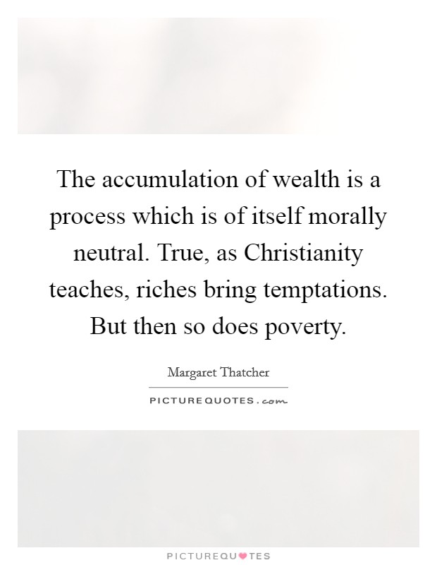 The accumulation of wealth is a process which is of itself morally neutral. True, as Christianity teaches, riches bring temptations. But then so does poverty Picture Quote #1