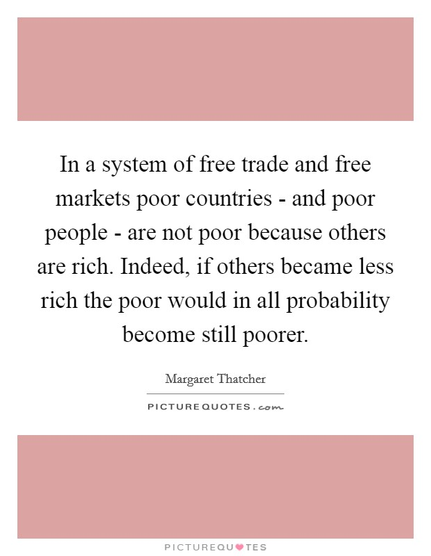 In a system of free trade and free markets poor countries - and poor people - are not poor because others are rich. Indeed, if others became less rich the poor would in all probability become still poorer Picture Quote #1