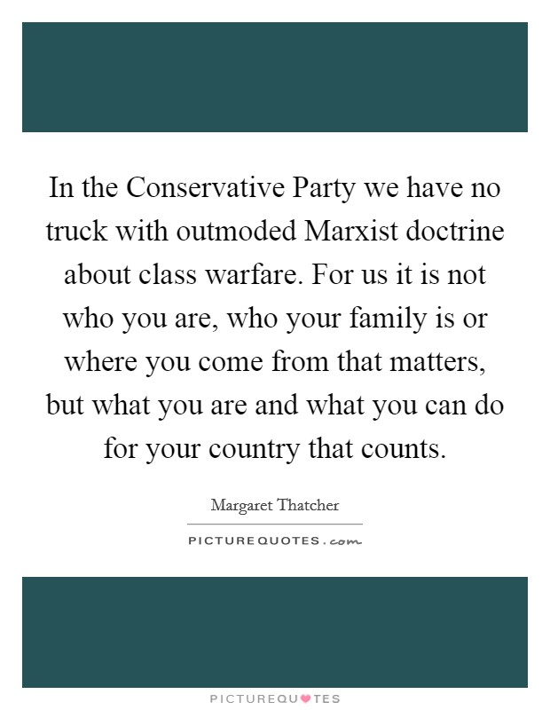 In the Conservative Party we have no truck with outmoded Marxist doctrine about class warfare. For us it is not who you are, who your family is or where you come from that matters, but what you are and what you can do for your country that counts Picture Quote #1