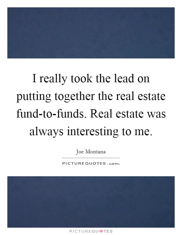 I really took the lead on putting together the real estate fund-to-funds. Real estate was always interesting to me Picture Quote #1