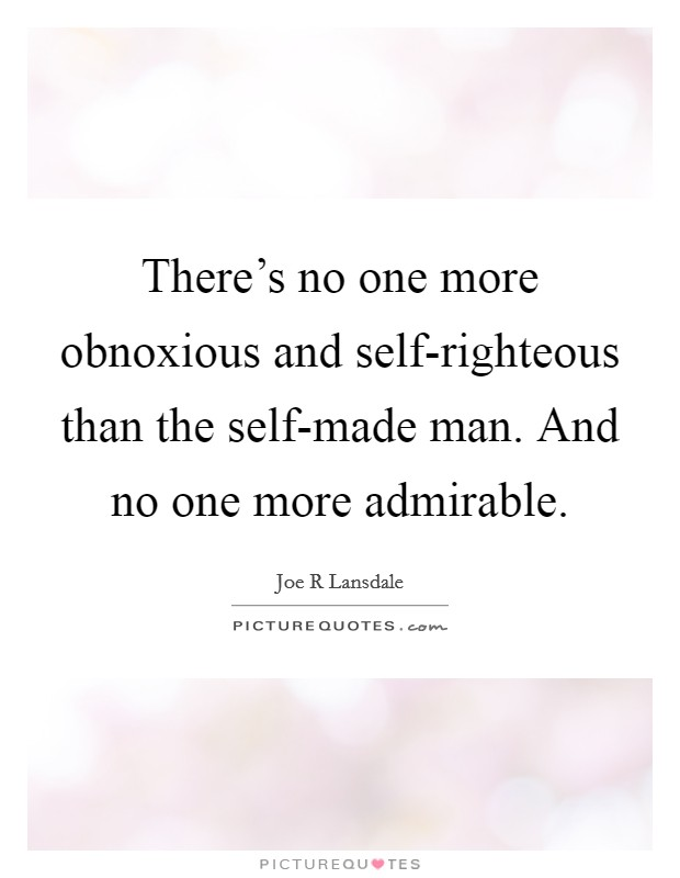 There's no one more obnoxious and self-righteous than the self-made man. And no one more admirable Picture Quote #1