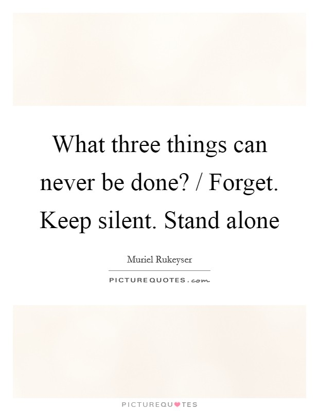 What three things can never be done? / Forget. Keep silent. Stand alone Picture Quote #1