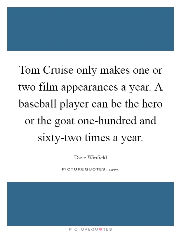 Tom Cruise only makes one or two film appearances a year. A baseball player can be the hero or the goat one-hundred and sixty-two times a year Picture Quote #1
