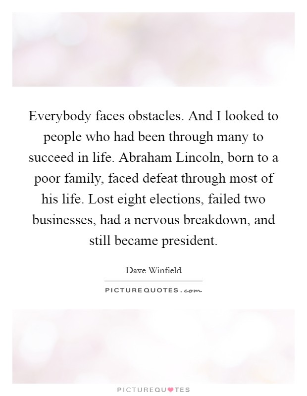 Everybody faces obstacles. And I looked to people who had been through many to succeed in life. Abraham Lincoln, born to a poor family, faced defeat through most of his life. Lost eight elections, failed two businesses, had a nervous breakdown, and still became president Picture Quote #1