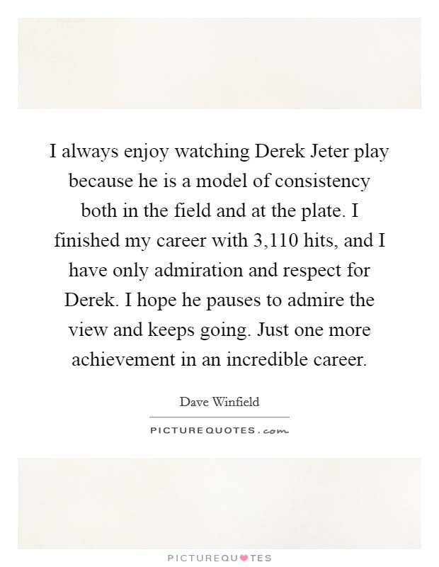 I always enjoy watching Derek Jeter play because he is a model of consistency both in the field and at the plate. I finished my career with 3,110 hits, and I have only admiration and respect for Derek. I hope he pauses to admire the view and keeps going. Just one more achievement in an incredible career Picture Quote #1