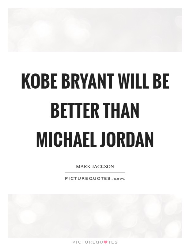 Kobe Bryant will be better than Michael Jordan Picture Quote #1