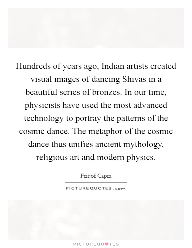 Hundreds of years ago, Indian artists created visual images of dancing Shivas in a beautiful series of bronzes. In our time, physicists have used the most advanced technology to portray the patterns of the cosmic dance. The metaphor of the cosmic dance thus unifies ancient mythology, religious art and modern physics Picture Quote #1